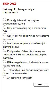 """Sondaż: Jak szybko łączysz się z internetem? Odpowiedzi do wyboru: 1. Dostaję internet pocztą (na dyskietkach 5,25""""), 2. Cały czas męczę się z modemem 56k, 4. SDI (115 Kb/s) powinno wystarczyć każdemu, 4. Mam internet przez komórkę (jak przywieje 3G), 5. Podpisałem 10-letnią umowę na neostradę 1 Mb/s i dostałem komplet garnków, 6. Kilka megabitów z kablówki - w sam raz do GG i NK, 7. Tak szybko, że ściągam nowe filmy przed zmontowaniem, 8. JA jestem internetem"""