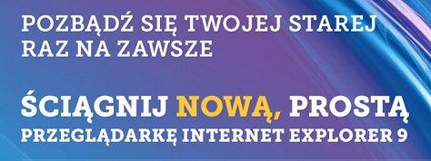 Obrazek z tekstem umieszczony w głównej części witryny: Pozbądź się twojej starej raz na zawsze. Ściągnij nową, prostą przegladarkę Internet Explorer 9